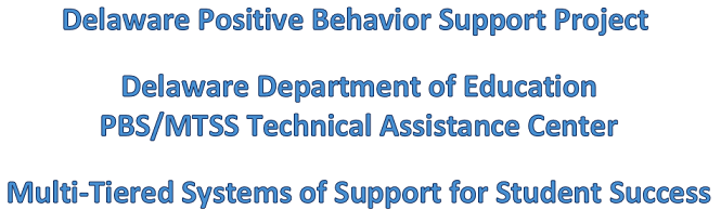 Delaware Positive Behavior Support Project. Delaware Department of Education PBS/MTSS Technical Assistance Center. Multi-tiered Systems of Support for Student Success